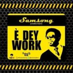 Samsong - E Dey Work [MP3, Video and Lyrics]