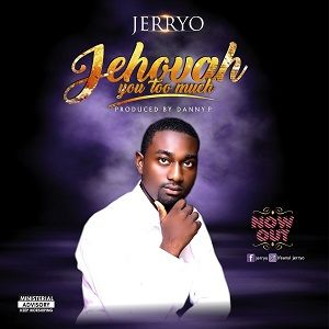 Jerryo - Jehovah You Too Much [MP3 and Lyrics]