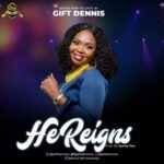 Gift Dennis - He Reigns [MP3 and Lyrics]