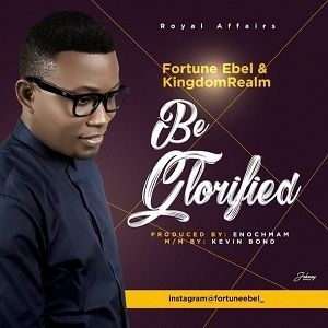 Fortune Ebel - Be Glorified [MP3 and Lyrics]