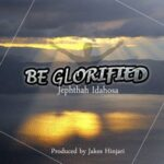 Jephthah Idahosa - Be Glorified [MP3 and Lyrics]