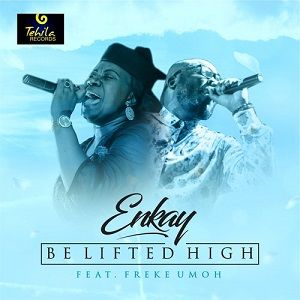 Enkay Ogboruche - Be Lifted High Ft. Freke Umoh [MP3, Video and Lyrics]