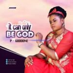 It Can Only Be God Download and Lyrics | P-Goddone