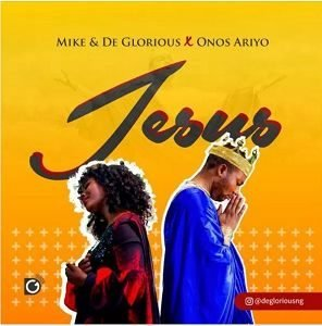 Mike & DeGlorious - Jesus Ft. Onos Ariyo [MP3, Video and Lyrics]