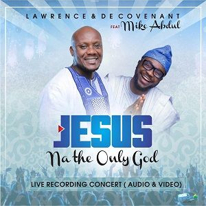 Lawrence & De'Covenant - Jesus Na The Only God Ft. Mike Abdul [MP3 and Lyrics]