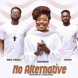 Monique - No Alternative Ft. A'dam & Mike Abdul [MP3 and Lyrics]