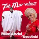Mike Abdul - Toh Marvelous (Alujo Mix) Ft. Tope Alabi [MP3 and Lyrics]