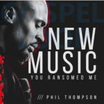 Phil Thompson - You Ransomed Me [Video and Lyrics]