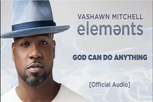 VaShawn Mitchell - God Can Do Anything [Audio and Lyrics]