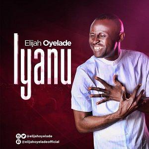 Elijah Oyelade - Iyanu [MP3, Video and Lyrics]