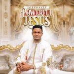 Powerful Jesus By Joe Praize (MUSIC, VIDEO & LYRICS)