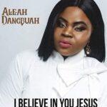 I Believe in You Jesus By Aleah Dangbuah (MUSIC & LYRICS)