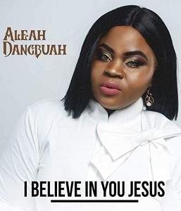 I Believe In You Jesus Aleah Dangbuah