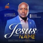 Jesus Your Name By Lawrence & DeCovenant (DOWNLOAD, VIDEO & LYRICS)