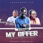 E-Praise - My Offer Ft. Solomon Bawa & Eunice [MP3 and Lyrics]