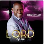Elijah Oyelade - The Lord of All [Audio, Video and Lyrics]