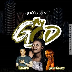 God's Gift - My God Ft. John Chares & T. Dayo [MP3 and Lyrics]