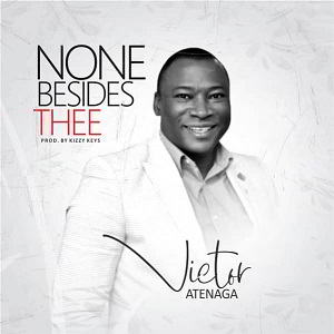 Victor Atenaga – None Besides Thee [MP3, Video and Lyrics]