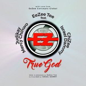 EeZee Tee – True God Ft. Ft. Mercy Chinwo, Judikay, ChiZee & Israel Dammy [MP3, Video and Lyrics]