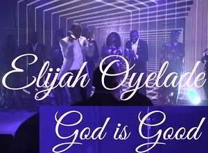 Elijah Oyelade - God is Good [Audio, Video and Lyrics]