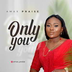 Amax Praise - Only You [MP3, Video and Lyrics]