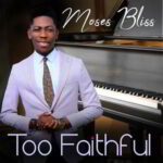 Too Faithful By Moses Bliss (MUSIC, VIDEO & LYRICS)