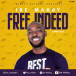 Ibe Makay - Free Indeed [MP3, Video and Lyrics]