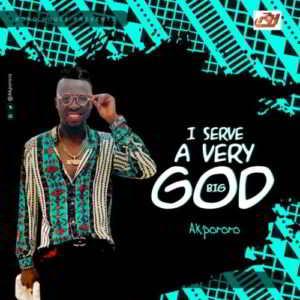 Akpororo - I Serve a Very Big God [MP3 and Lyrics]