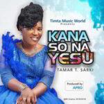 Tamar T. Sarki - Kana So Na Yesu [MP3, Video and Lyrics]