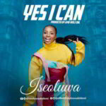 Yes I Can By Iseoluwa (MUSIC, VIDEO & LYRICS)