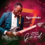 Kaystrings - Jesus You Too Good [MP3 and Lyrics]