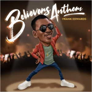 Believers Anthem By Frank Edwards