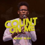 Count On Me By Moses Bliss (MUSIC, VIDEO & LYRICS)