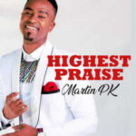 Martin PK - Highest Praise [MP3, Video and Lyrics]