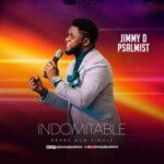 Indomitable By Jimmy D Psalmist (DOWNLOAD, VIDEO & LYRICS)