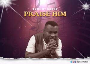 Johnny Kabas - Praise Him
