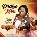 Tosin Oyelakin - Praise Him [MP3, Video and Lyrics]