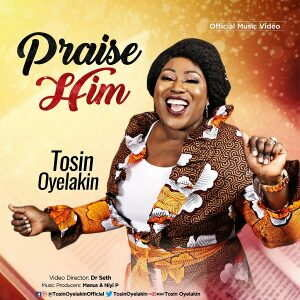 Tosin Oyelakin - Praise Him [MP3, Video and Lyrics]