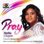 Nene Olajide - Pray [MP3, Video and Lyrics]