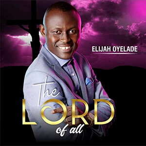 Elijah Oyelade - The Lord of All