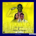 I Hail O By Aje-Sounds Ft. Ab Cornerstone & Fola Eden (MUSIC, VIDEO & LYRICS)