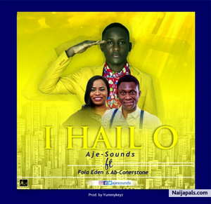 Aje-Sounds - I Hail O Ft. Ab Cornerstone & Fola Eden [MP3, Video and Lyrics]
