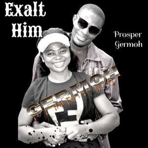 Prosper Germoh - Exalt Him [MP3, Video and Lyrics]