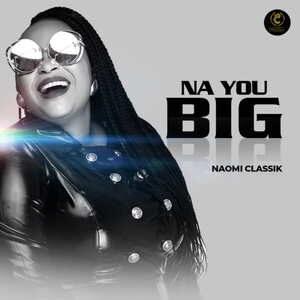 Naomi Classik - Na You Big [MP3 and Lyrics]