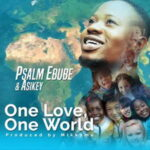 One Love, One World By Psalm Ebube Ft. Asikey (MUSIC, VIDEO & LYRICS)
