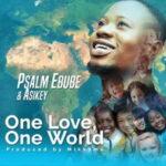 Psalm Ebube - One Love, One World Ft. Asikey [MP3, Video and Lyrics]