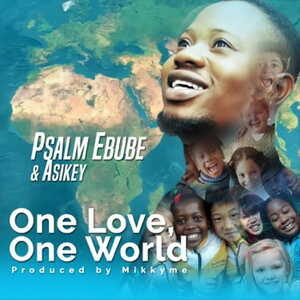 Psalm Ebube - One Love, One World Ft. Asikey [MP3, Video and Lyrics]