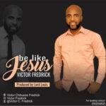 Victor Fredrick - Be Like Jesus [MP3 Download]
