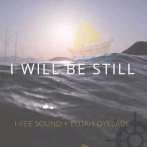 I Will Be Still By I-Fee Sound Ft. Elijah Oyelade