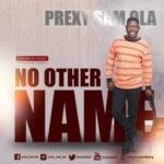 Prexy Sam Ola - No Other Name [MP3, Video and Lyrics]